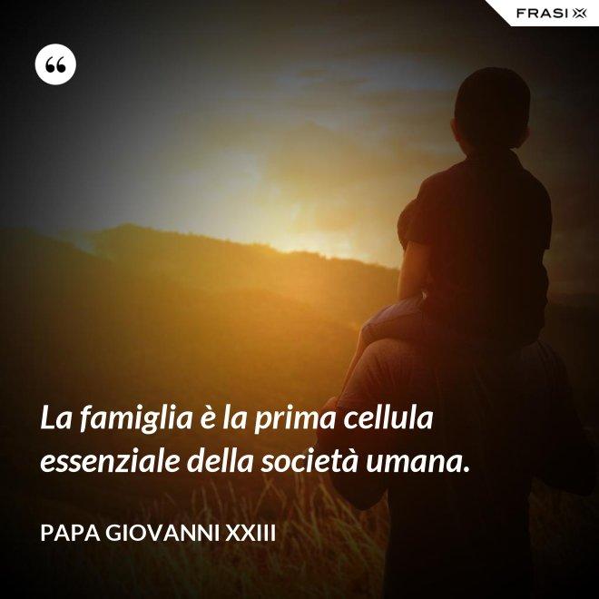 La famiglia è la prima cellula essenziale della società umana. - Papa Giovanni XXIII