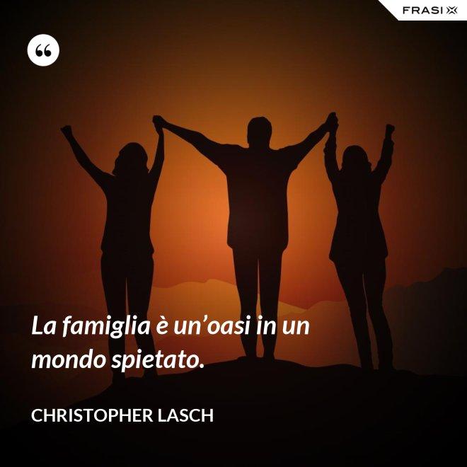 La famiglia è un'oasi in un mondo spietato. - Christopher Lasch