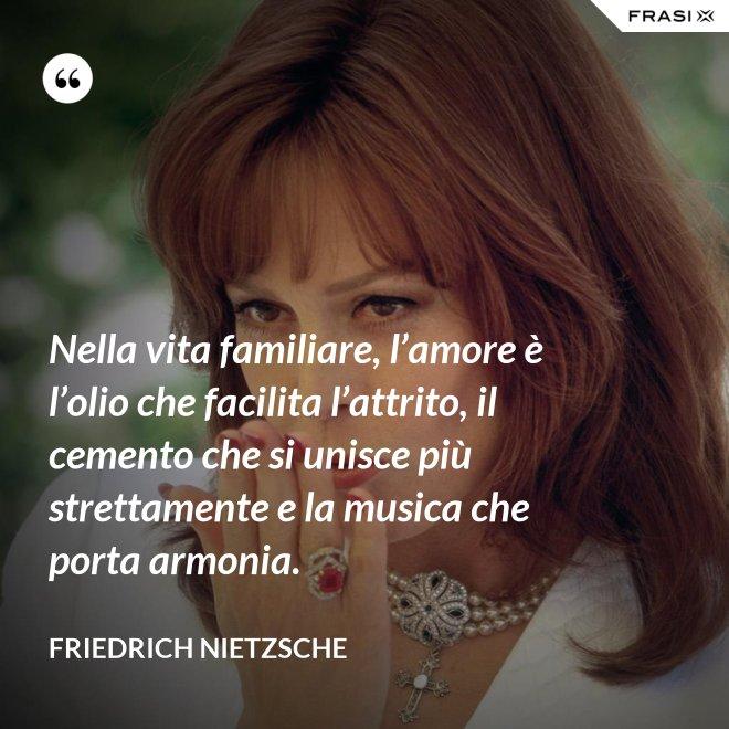 Nella vita familiare, l'amore è l'olio che facilita l'attrito, il cemento che si unisce più strettamente e la musica che porta armonia. - Friedrich Nietzsche