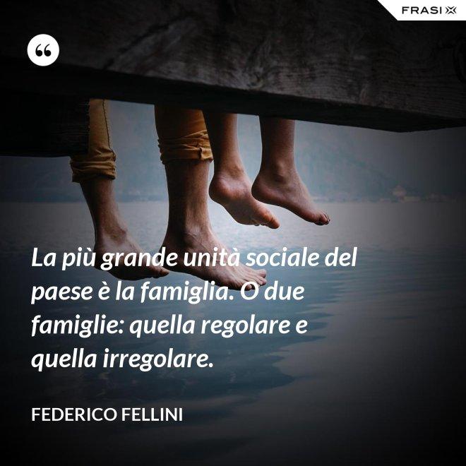 La più grande unità sociale del paese è la famiglia. O due famiglie: quella regolare e quella irregolare. - Federico Fellini