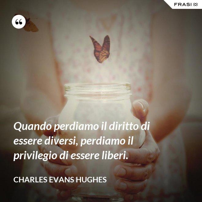 Quando perdiamo il diritto di essere diversi, perdiamo il privilegio di essere liberi. - Charles Evans Hughes
