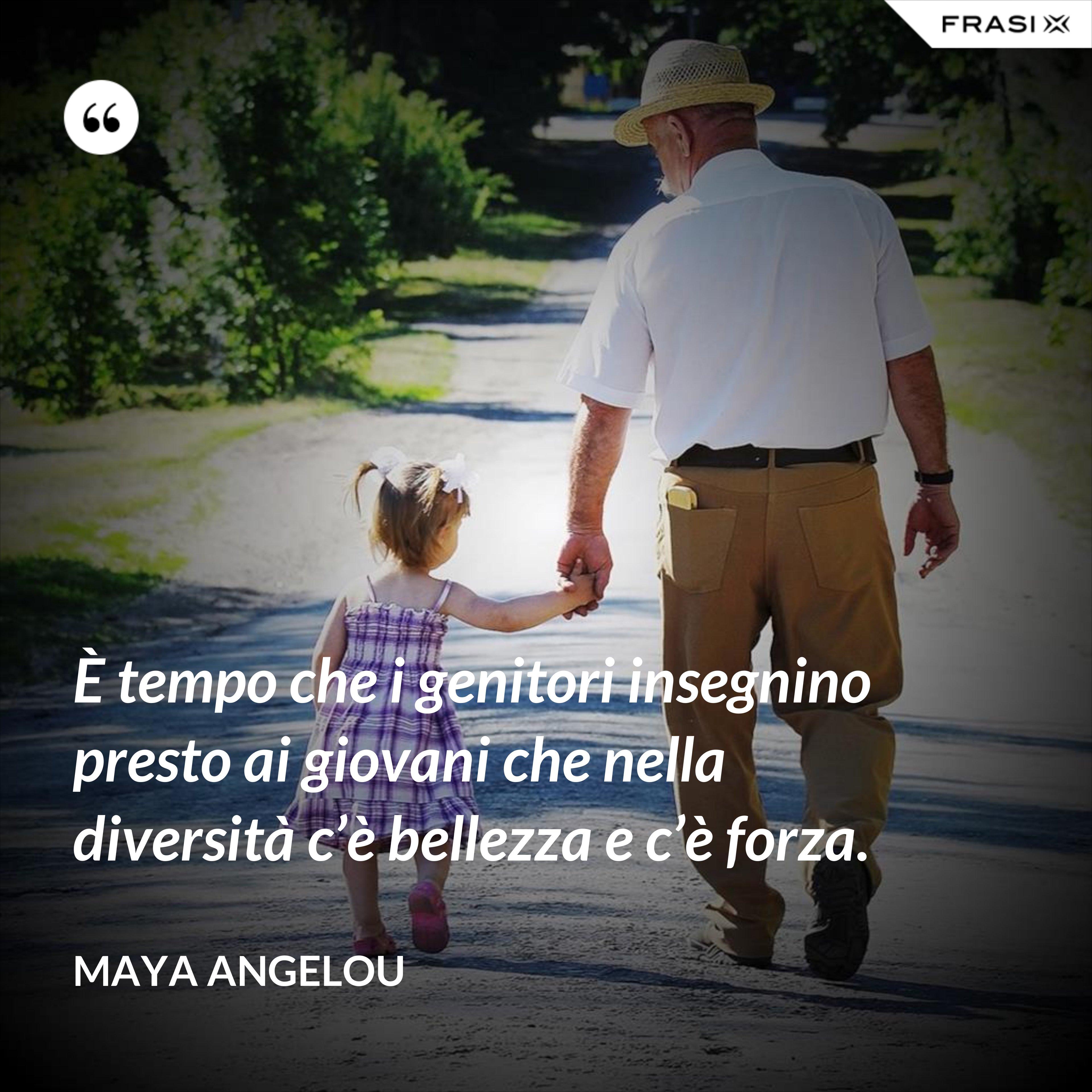 È tempo che i genitori insegnino presto ai giovani che nella diversità c'è bellezza e c'è forza. - Maya Angelou