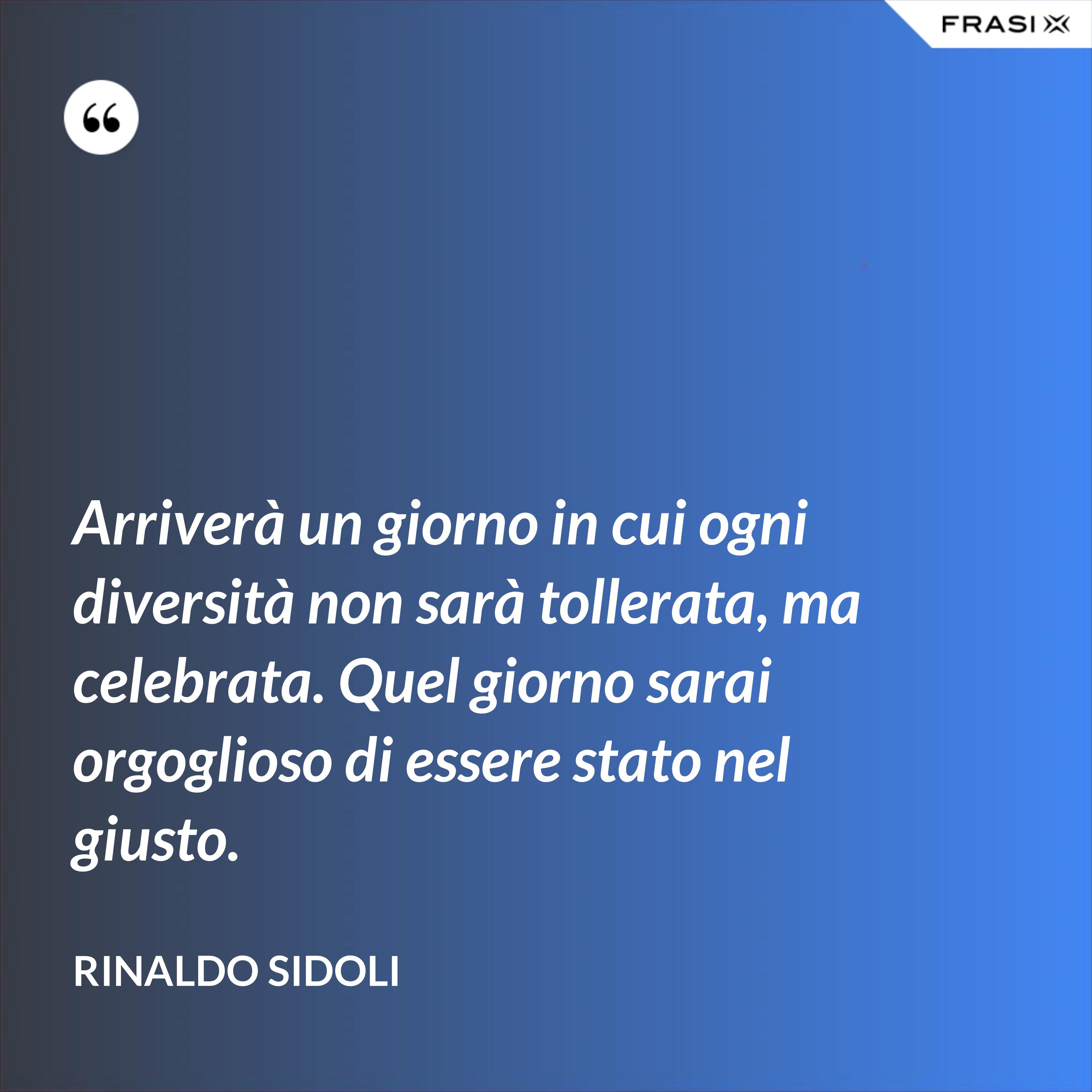 Arriverà un giorno in cui ogni diversità non sarà tollerata, ma celebrata. Quel giorno sarai orgoglioso di essere stato nel giusto. - Rinaldo Sidoli