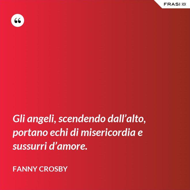 Gli angeli, scendendo dall'alto, portano echi di misericordia e sussurri d'amore. - Fanny Crosby