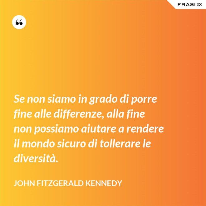Se non siamo in grado di porre fine alle differenze, alla fine non possiamo aiutare a rendere il mondo sicuro di tollerare le diversità. - John Fitzgerald Kennedy