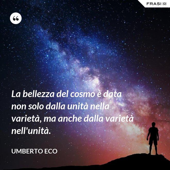 La bellezza del cosmo è data non solo dalla unità nella varietà, ma anche dalla varietà nell'unità. - Umberto Eco