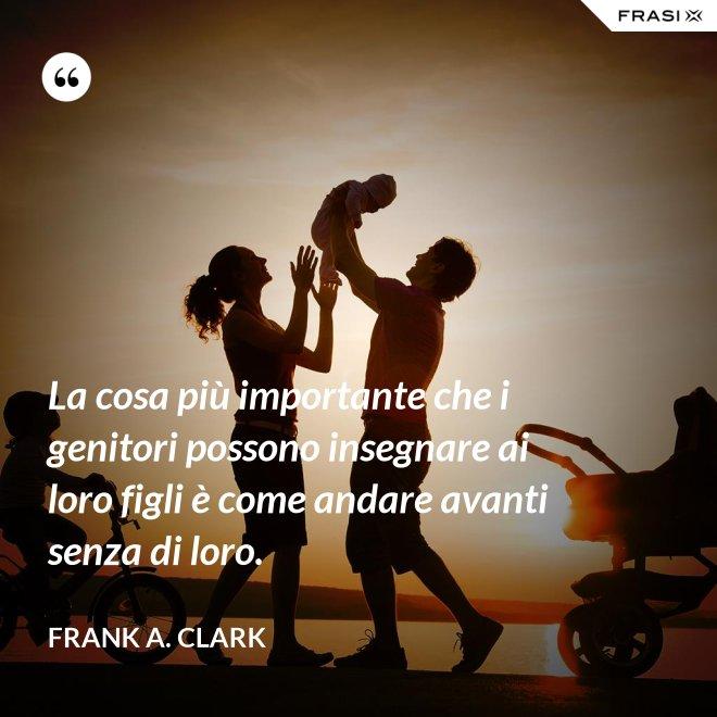 La cosa più importante che i genitori possono insegnare ai loro figli è come andare avanti senza di loro. - Frank A. Clark