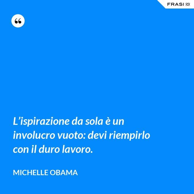 L'ispirazione da sola è un involucro vuoto: devi riempirlo con il duro lavoro. - Michelle Obama