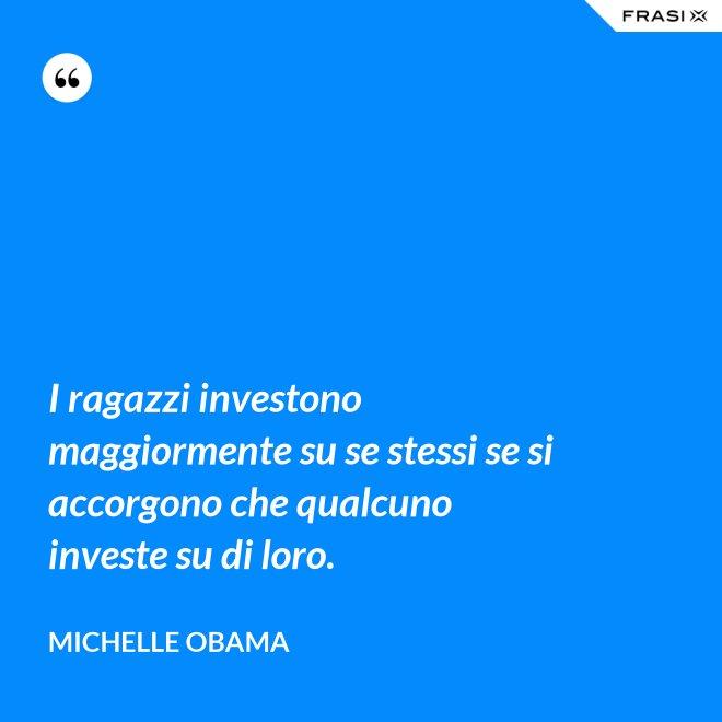 I ragazzi investono maggiormente su se stessi se si accorgono che qualcuno investe su di loro. - Michelle Obama
