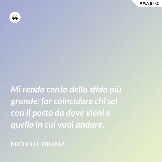 Mi rendo conto della sfida più grande: far coincidere chi sei con il posto da dove vieni e quello in cui vuoi andare. - Michelle Obama