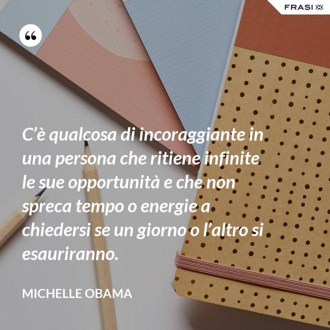 C'è qualcosa di incoraggiante in una persona che ritiene infinite le sue opportunità e che non spreca tempo o energie a chiedersi se un giorno o l'altro si esauriranno. - Michelle Obama