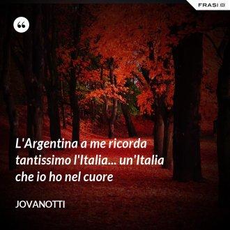 L'Argentina a me ricorda tantissimo l'Italia... un'Italia che io ho nel cuore