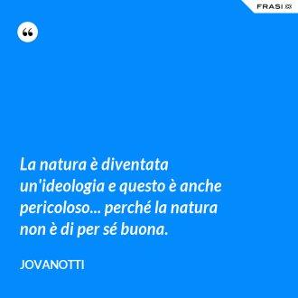 La natura è diventata un'ideologia e questo è anche pericoloso... perché la natura non è di per sé buona.