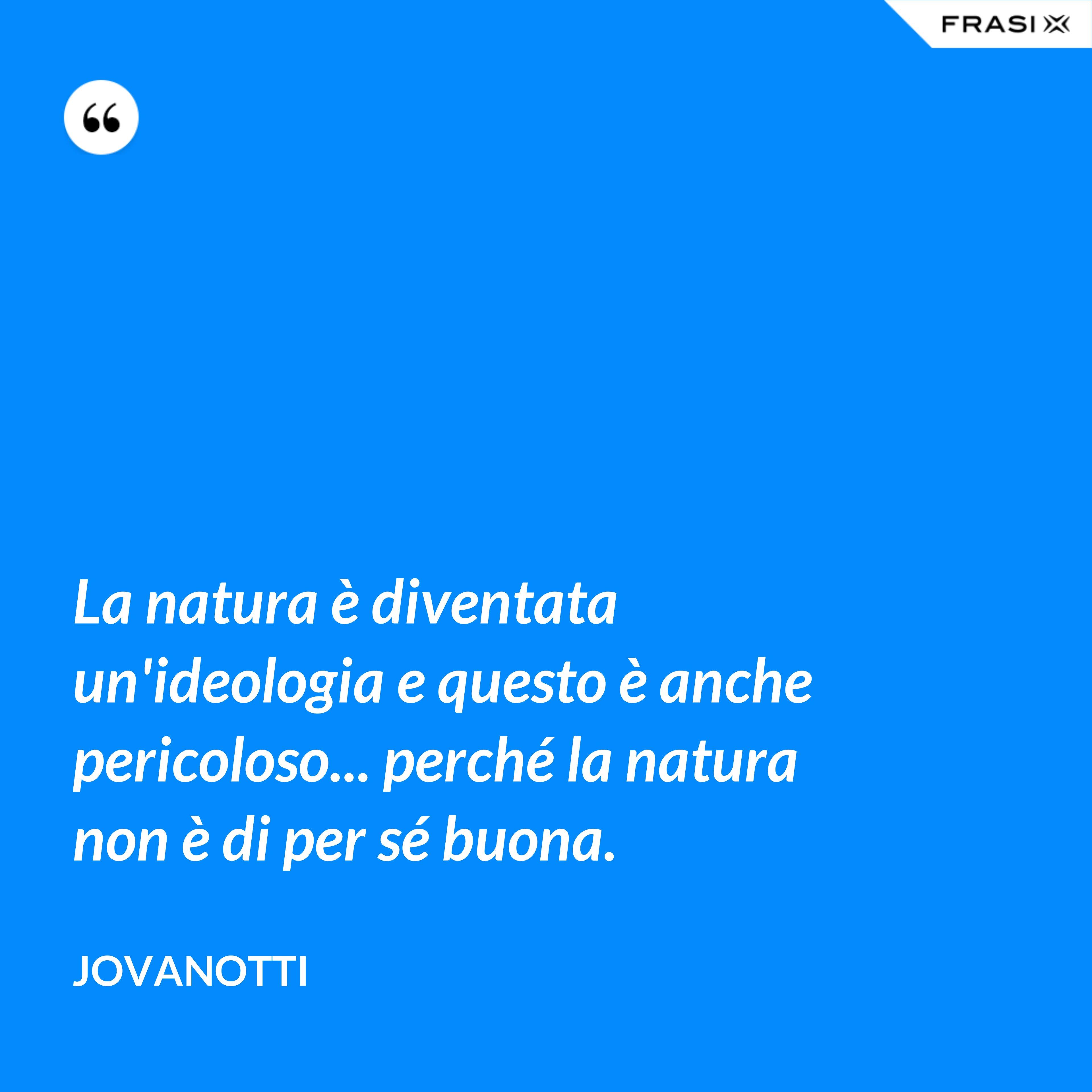La natura è diventata un'ideologia e questo è anche pericoloso... perché la natura non è di per sé buona. - Jovanotti