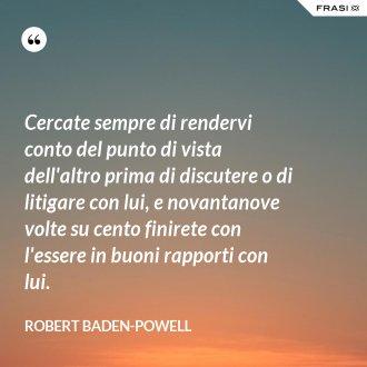 Cercate sempre di rendervi conto del punto di vista dell'altro prima di discutere o di litigare con lui, e novantanove volte su cento finirete con l'essere in buoni rapporti con lui. - Robert Baden-Powell