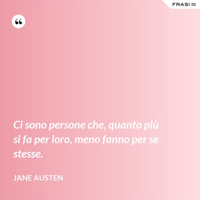 Ci sono persone che, quanto più si fa per loro, meno fanno per se stesse. - Jane Austen