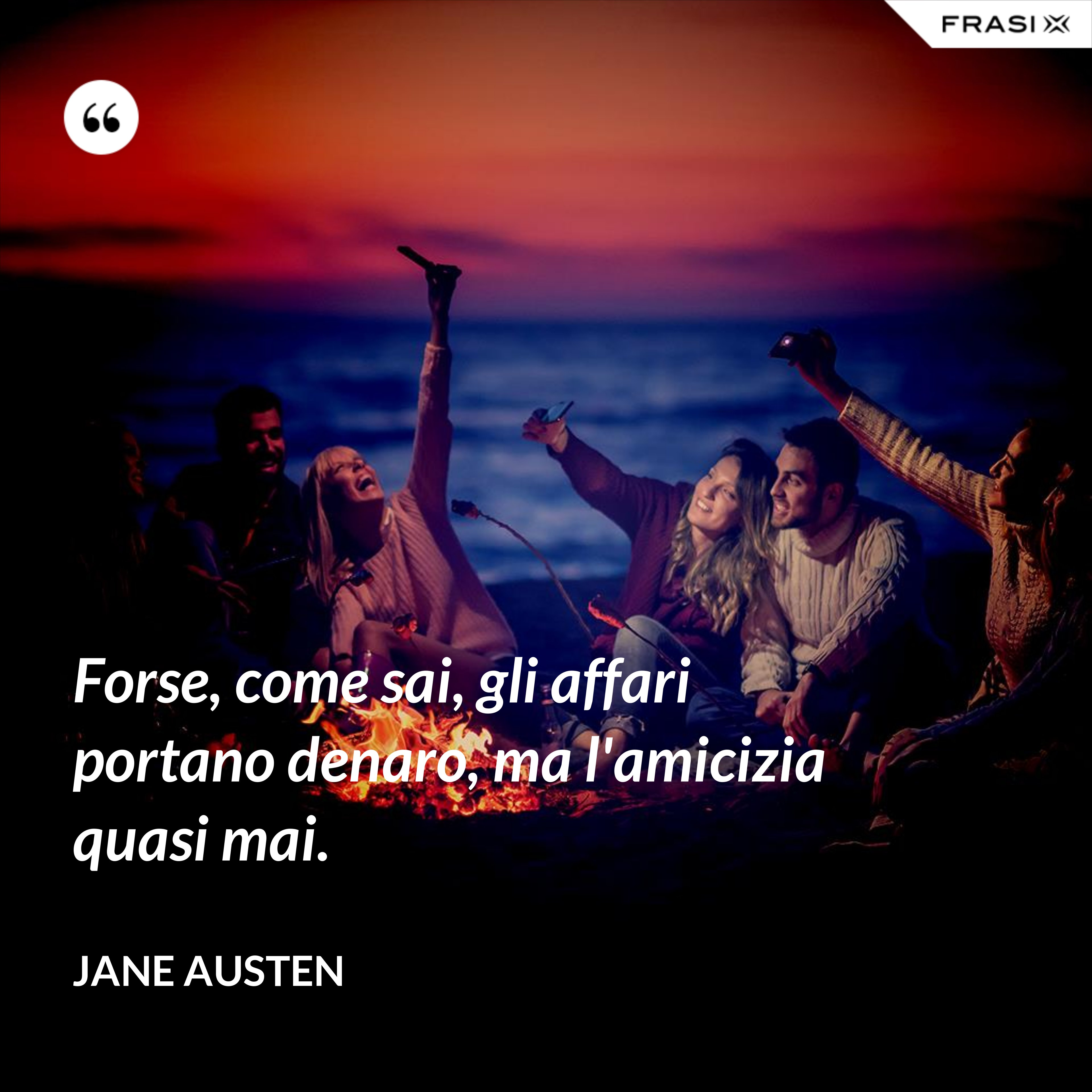 Forse, come sai, gli affari portano denaro, ma l'amicizia quasi mai. - Jane Austen