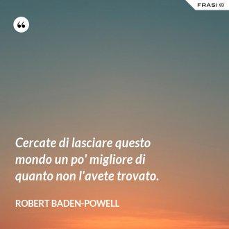 Cercate di lasciare questo mondo un po' migliore di quanto non l'avete trovato. - Robert Baden-Powell