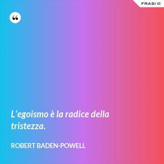 L'egoismo è la radice della tristezza. - Robert Baden-Powell