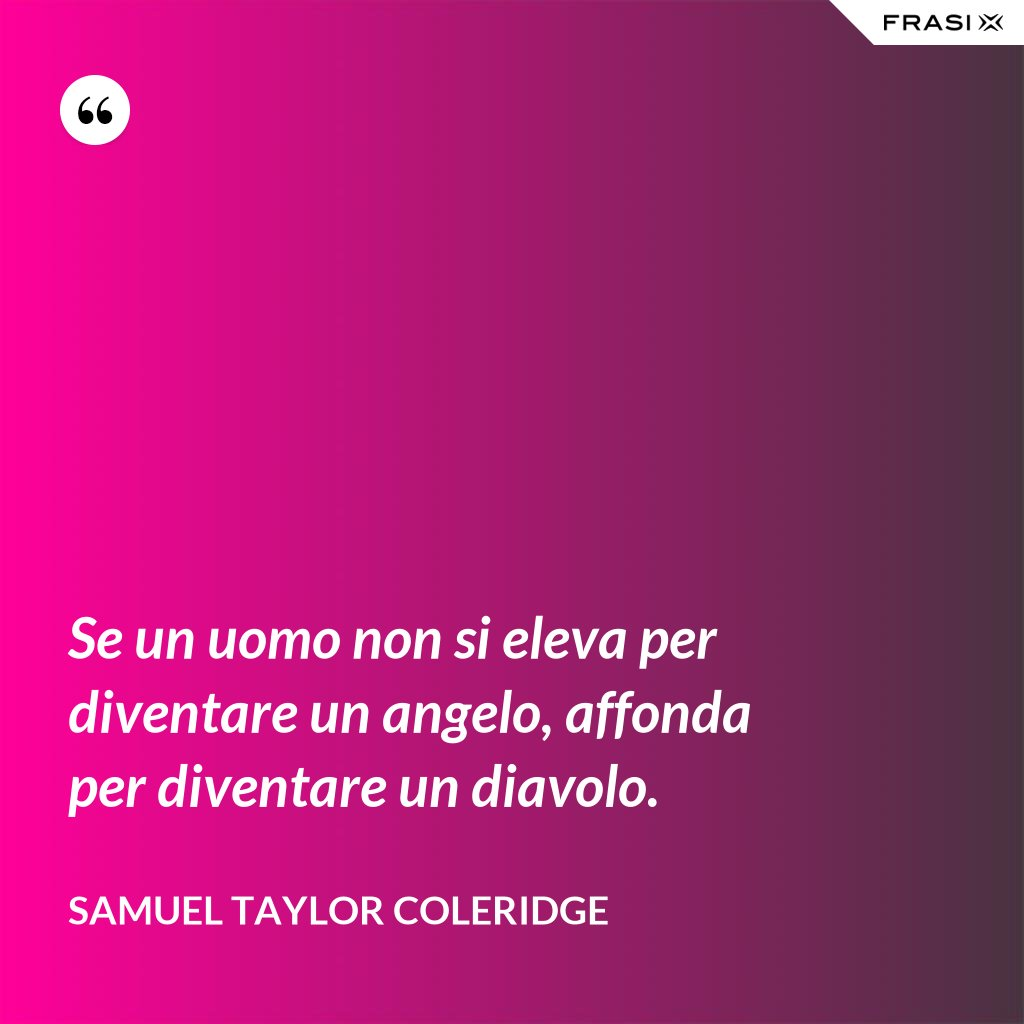 Se un uomo non si eleva per diventare un angelo, affonda per diventare un diavolo. - Samuel Taylor Coleridge