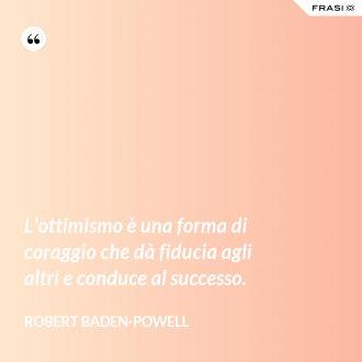 L'ottimismo è una forma di coraggio che dà fiducia agli altri e conduce al successo. - Robert Baden-Powell