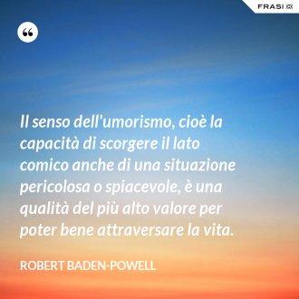 Il senso dell'umorismo, cioè la capacità di scorgere il lato comico anche di una situazione pericolosa o spiacevole, è una qualità del più alto valore per poter bene attraversare la vita. - Robert Baden-Powell
