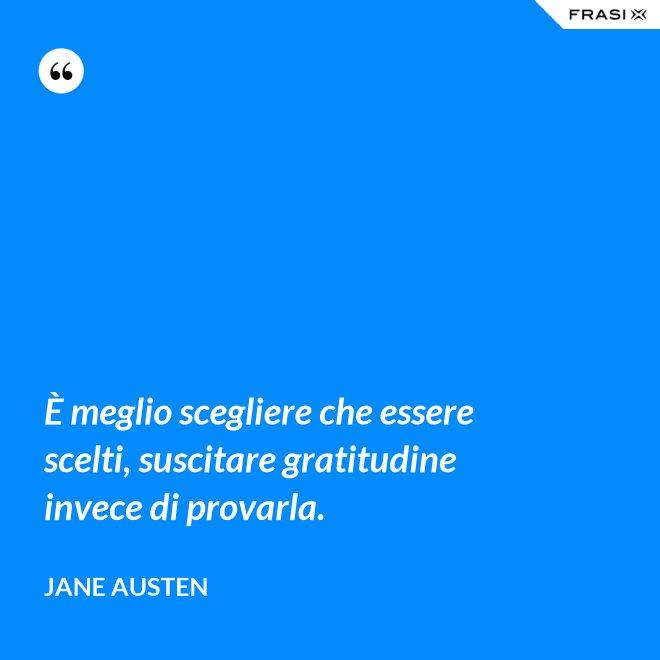 È meglio scegliere che essere scelti, suscitare gratitudine invece di provarla. - Jane Austen