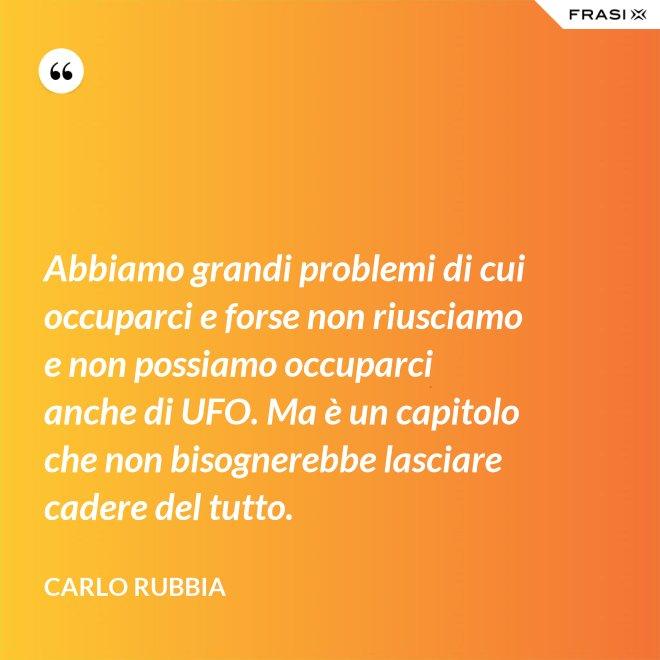 Abbiamo grandi problemi di cui occuparci e forse non riusciamo e non possiamo occuparci anche di UFO. Ma è un capitolo che non bisognerebbe lasciare cadere del tutto. - Carlo Rubbia