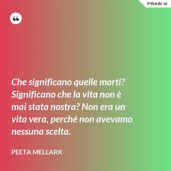 Che significano quelle morti? Significano che la vita non è mai stata nostra? Non era un vita vera, perché non avevamo nessuna scelta. - Peeta Mellark