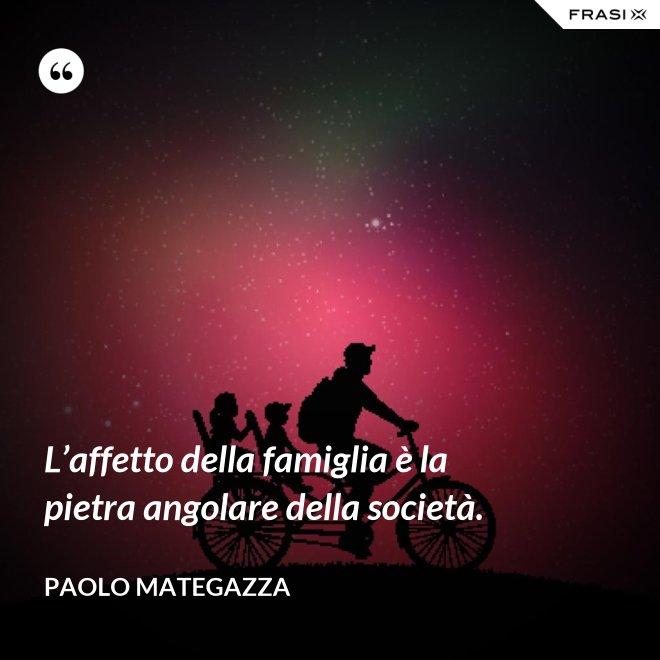 L'affetto della famiglia è la pietra angolare della società. - Paolo Mategazza