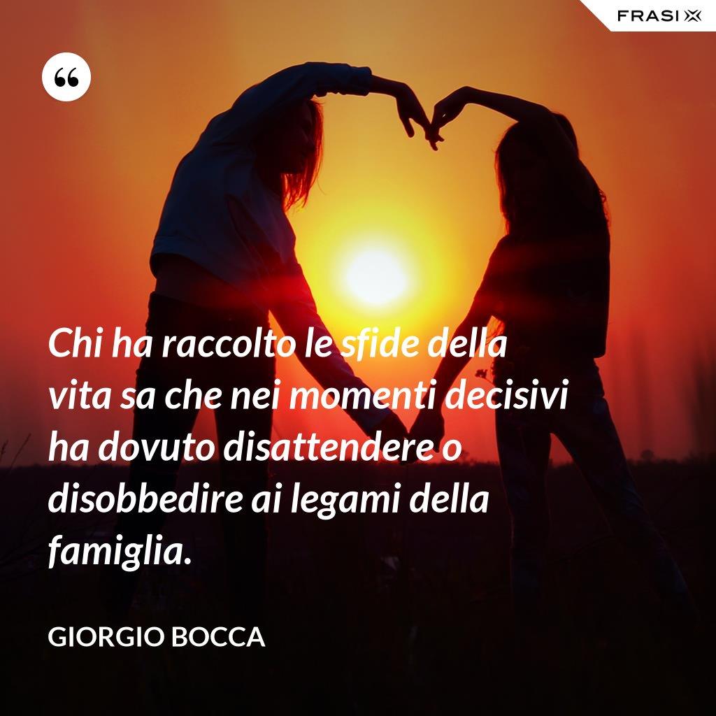 Chi ha raccolto le sfide della vita sa che nei momenti decisivi ha dovuto disattendere o disobbedire ai legami della famiglia. - Giorgio Bocca