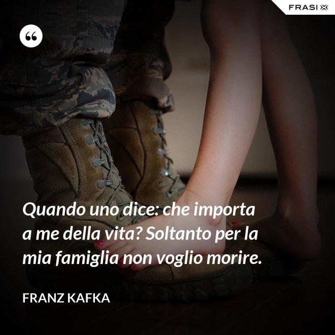 Quando uno dice: che importa a me della vita? Soltanto per la mia famiglia non voglio morire. - Franz Kafka