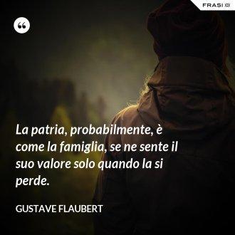 La patria, probabilmente, è come la famiglia, se ne sente il suo valore solo quando la si perde. - Gustave Flaubert