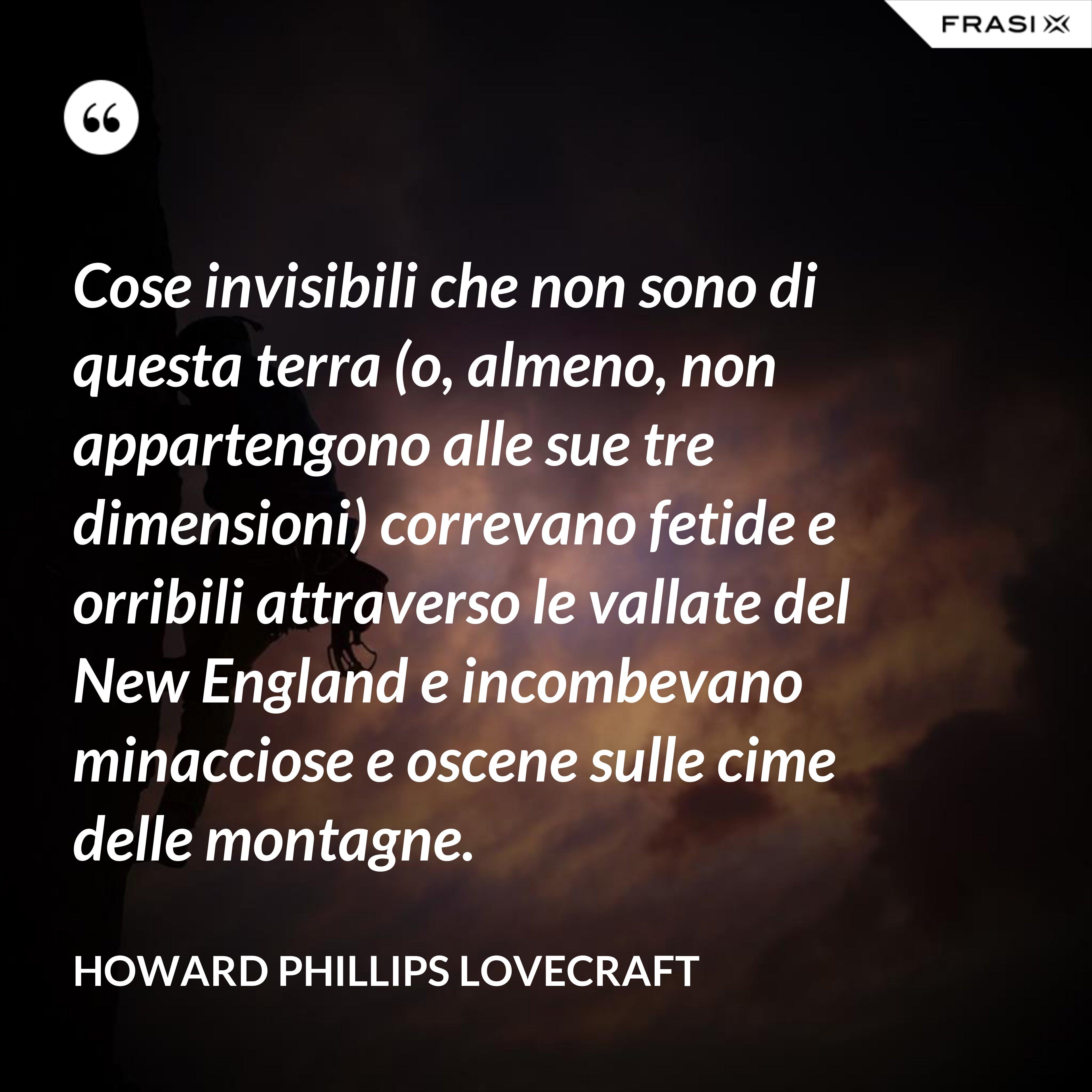Cose invisibili che non sono di questa terra (o, almeno, non appartengono alle sue tre dimensioni) correvano fetide e orribili attraverso le vallate del New England e incombevano minacciose e oscene sulle cime delle montagne. - Howard Phillips Lovecraft