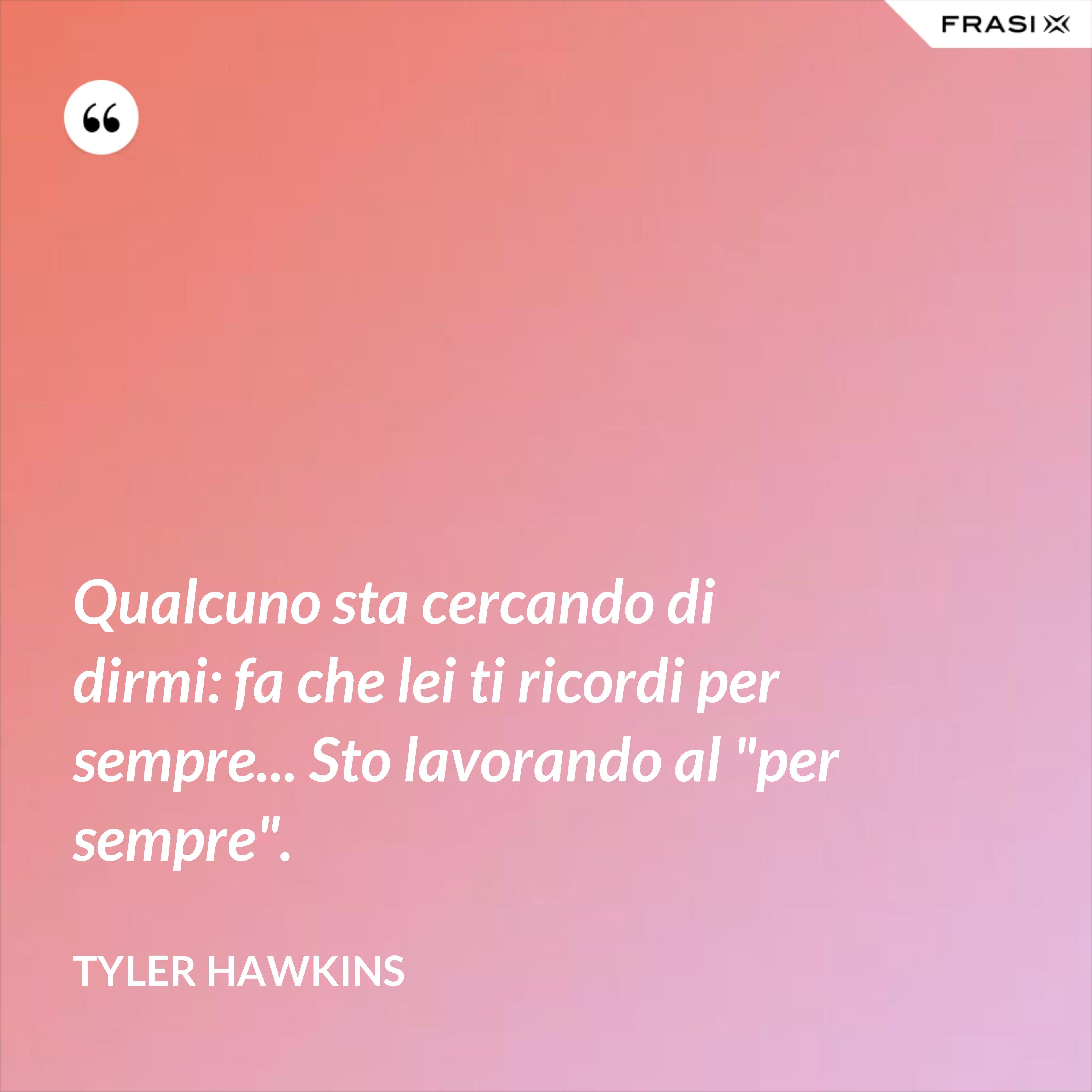 """Qualcuno sta cercando di dirmi: fa che lei ti ricordi per sempre... Sto lavorando al """"per sempre"""". - Tyler Hawkins"""