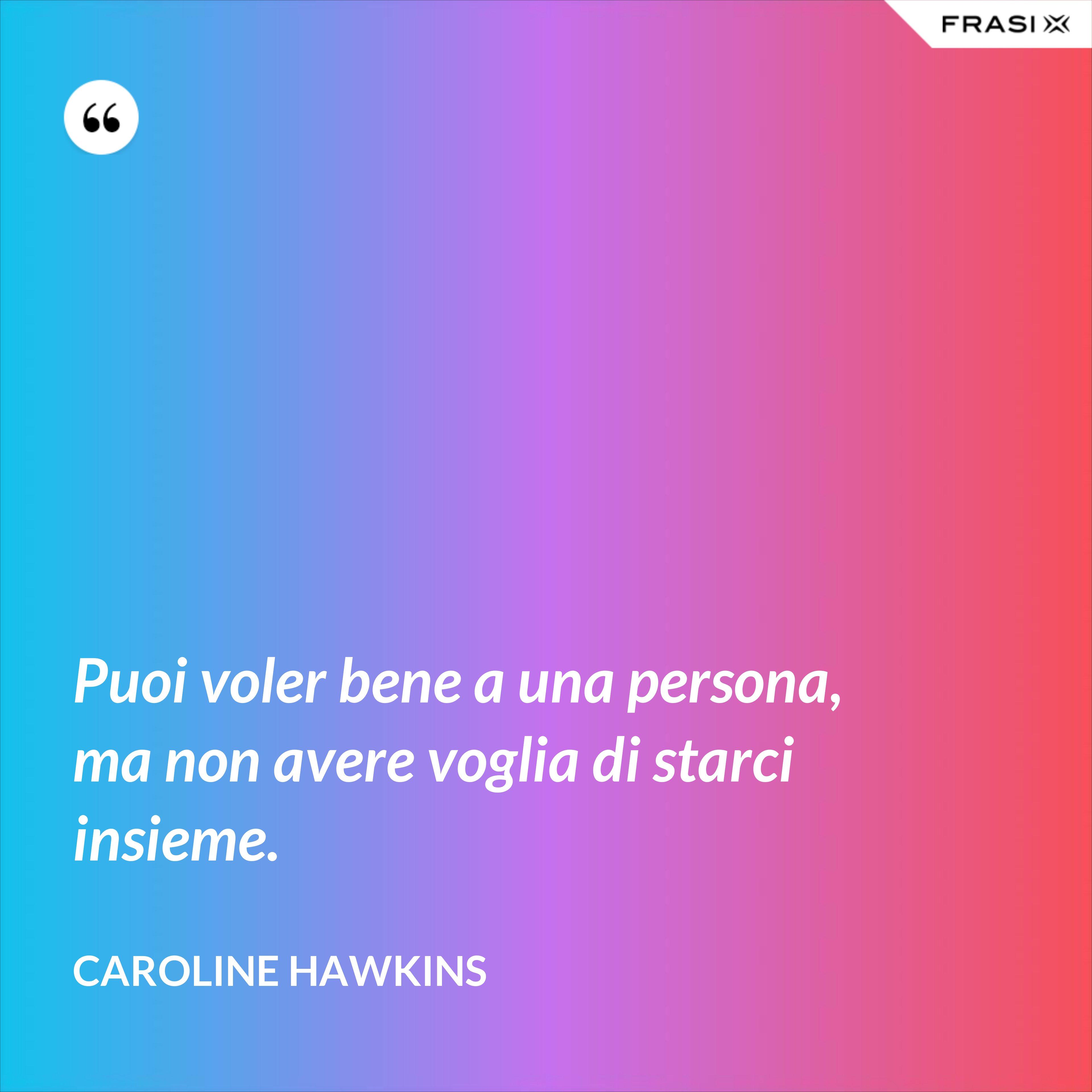 Puoi voler bene a una persona, ma non avere voglia di starci insieme. - Caroline Hawkins