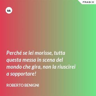 Perché se lei morisse, tutta questa messa in scena del mondo che gira, non la riuscirei a sopportare! - Roberto Benigni