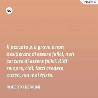 Il peccato più grave è non desiderare di essere felici, non cercare di essere felici. Ridi sempre, ridi, fatti credere pazzo, ma mai triste. - Roberto Benigni