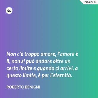 Non c'è troppo amore, l'amore è lì, non si può andare oltre un certo limite e quando ci arrivi, a questo limite, è per l'eternità. - Roberto Benigni