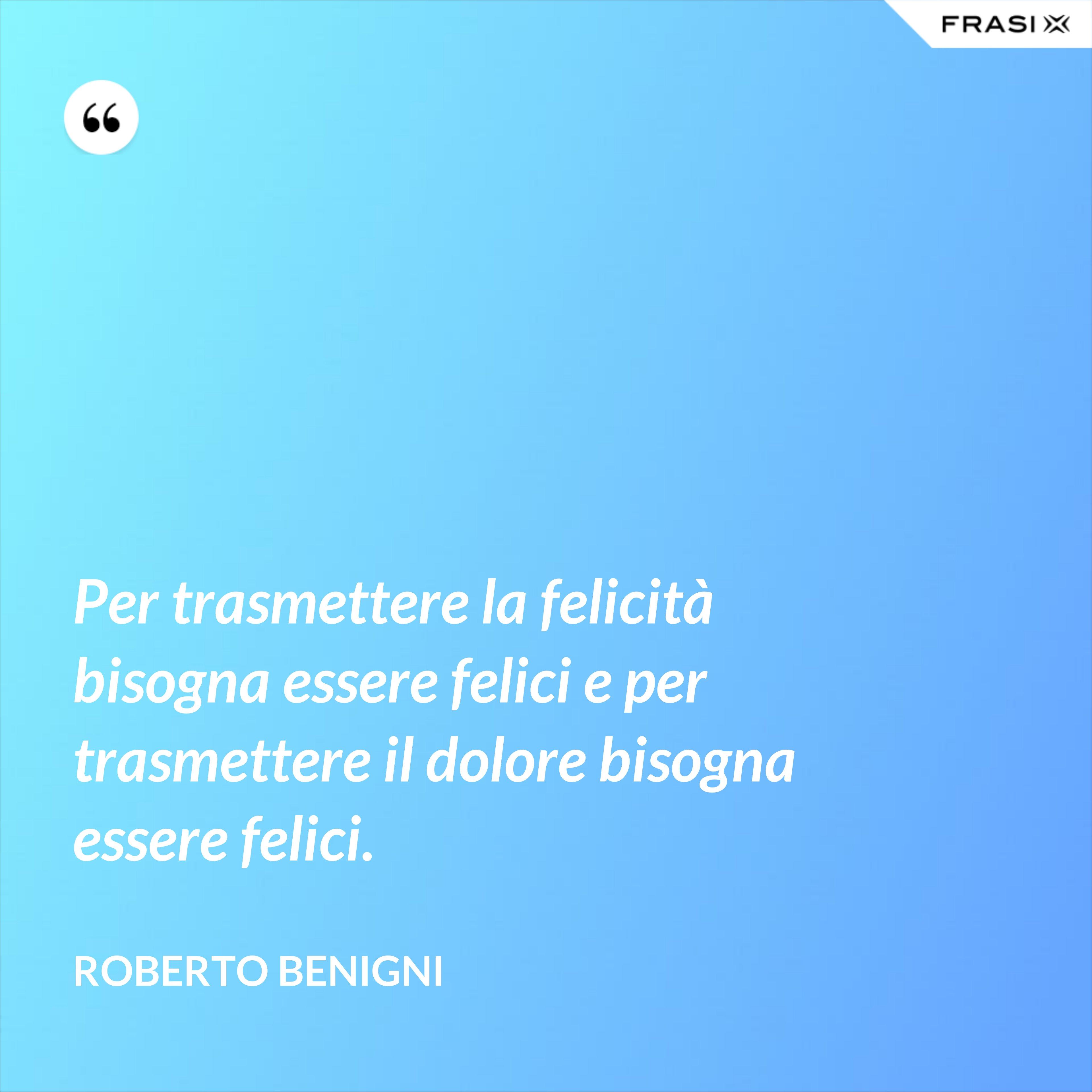 Per trasmettere la felicità bisogna essere felici e per trasmettere il dolore bisogna essere felici. - Roberto Benigni