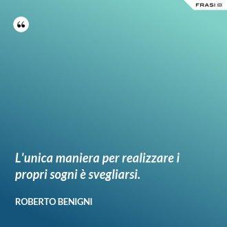 L'unica maniera per realizzare i propri sogni è svegliarsi. - Roberto Benigni