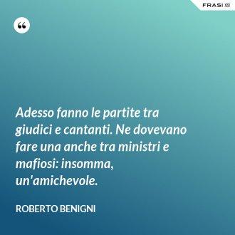Adesso fanno le partite tra giudici e cantanti. Ne dovevano fare una anche tra ministri e mafiosi: insomma, un'amichevole. - Roberto Benigni