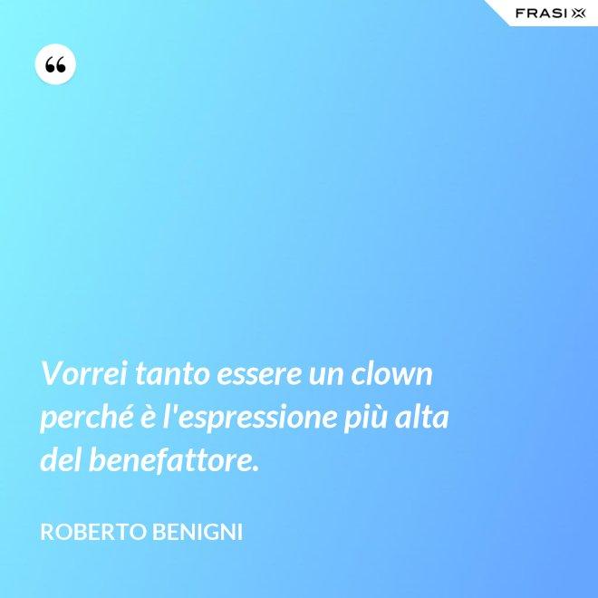 Vorrei tanto essere un clown perché è l'espressione più alta del benefattore. - Roberto Benigni