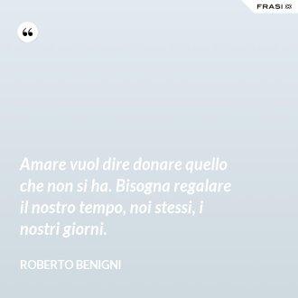 Amare vuol dire donare quello che non si ha. Bisogna regalare il nostro tempo, noi stessi, i nostri giorni. - Roberto Benigni