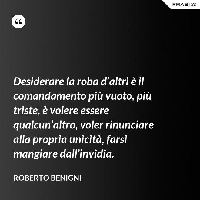 Desiderare la roba d'altri è il comandamento più vuoto, più triste, è volere essere qualcun'altro, voler rinunciare alla propria unicità, farsi mangiare dall'invidia. - Roberto Benigni