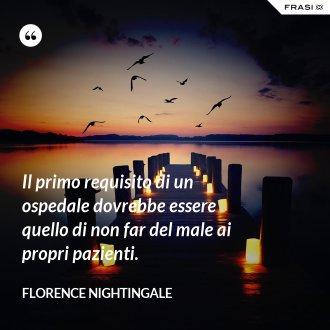 Il primo requisito di un ospedale dovrebbe essere quello di non far del male ai propri pazienti. - Florence Nightingale