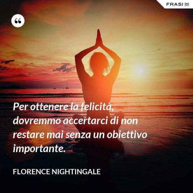 Per ottenere la felicità, dovremmo accertarci di non restare mai senza un obiettivo importante. - Florence Nightingale
