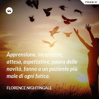 Apprensione, incertezza, attesa, aspettative, paura delle novità, fanno a un paziente più male di ogni fatica. - Florence Nightingale