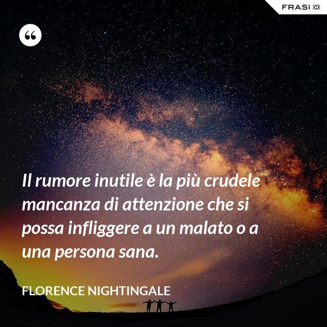 Il rumore inutile è la più crudele mancanza di attenzione che si possa infliggere a un malato o a una persona sana. - Florence Nightingale