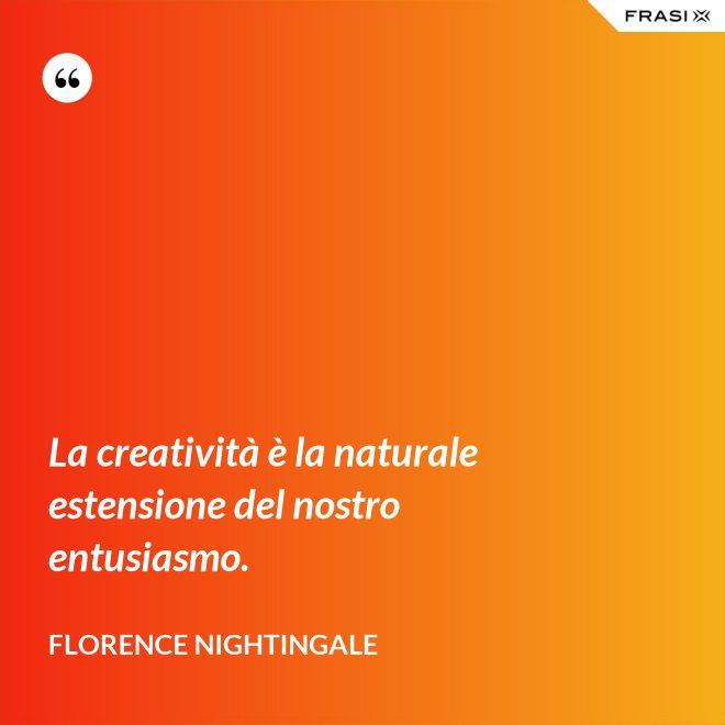 La creatività è la naturale estensione del nostro entusiasmo. - Florence Nightingale